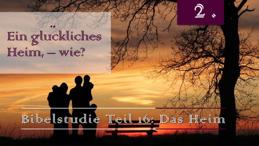 16.Bibelstudie 2 - Ein glückliches Heim, – wie?